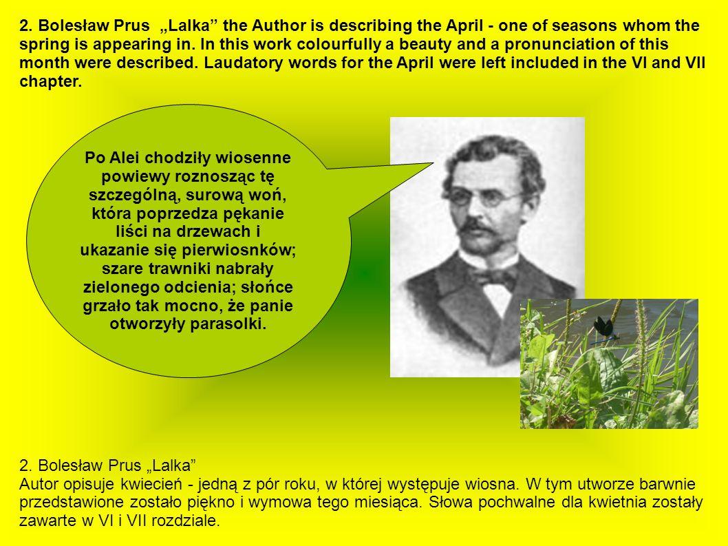 2. Bolesław Prus Lalka Autor opisuje kwiecień - jedną z pór roku, w której występuje wiosna. W tym utworze barwnie przedstawione zostało piękno i wymo