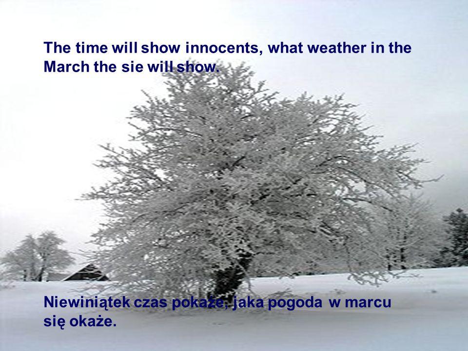 Niewiniątek czas pokaże, jaka pogoda w marcu się okaże. The time will show innocents, what weather in the March the sie will show.