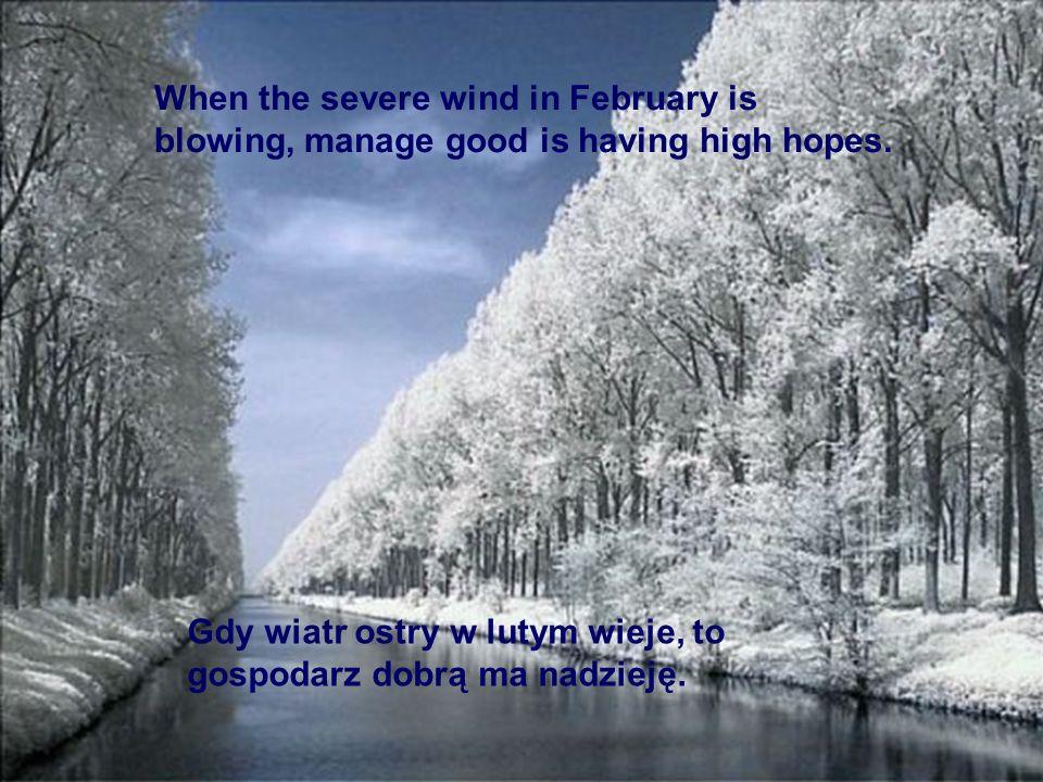 Gdy wiatr ostry w lutym wieje, to gospodarz dobrą ma nadzieję. When the severe wind in February is blowing, manage good is having high hopes.