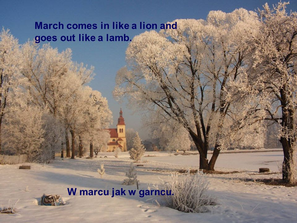 W marcu jak w garncu. March comes in like a lion and goes out like a lamb.