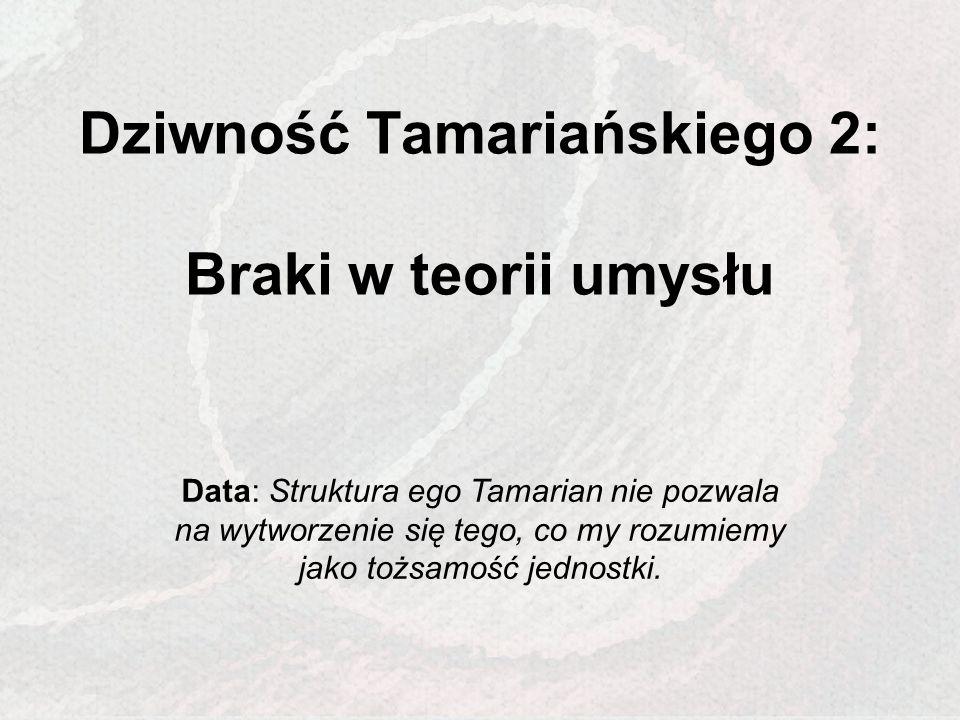 Dziwność Tamariańskiego 2: Braki w teorii umysłu Data: Struktura ego Tamarian nie pozwala na wytworzenie się tego, co my rozumiemy jako tożsamość jedn