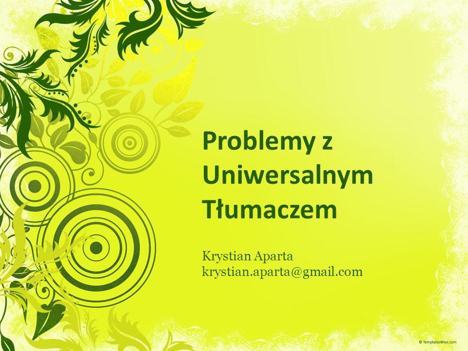 Problemy z Uniwersalnym Tłumaczem Krystian Aparta krystian.aparta@gmail.com
