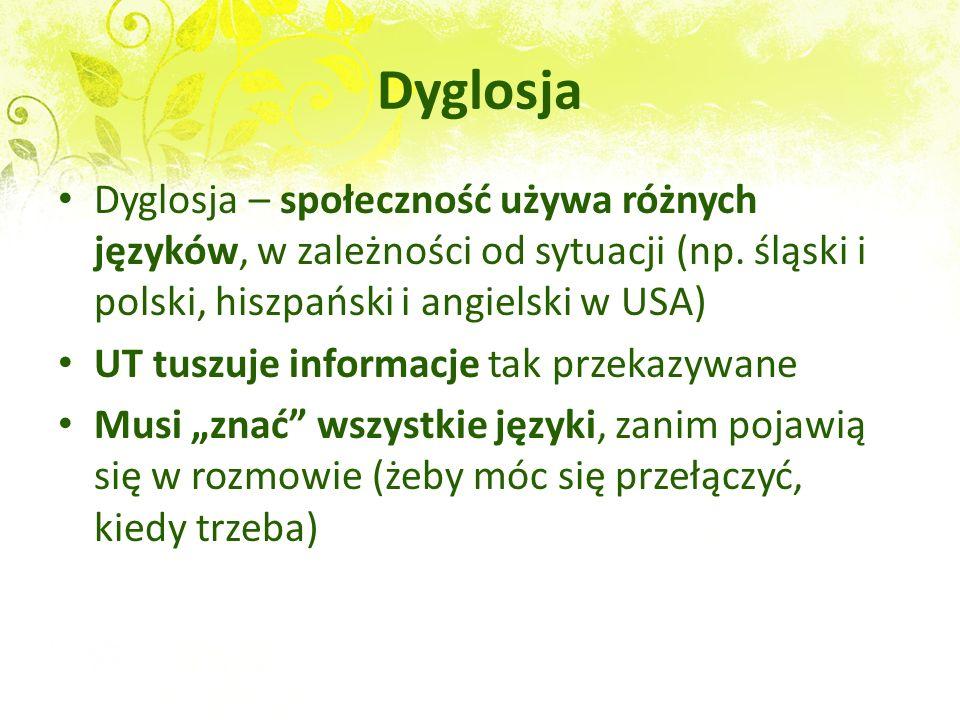Dyglosja Dyglosja – społeczność używa różnych języków, w zależności od sytuacji (np. śląski i polski, hiszpański i angielski w USA) UT tuszuje informa