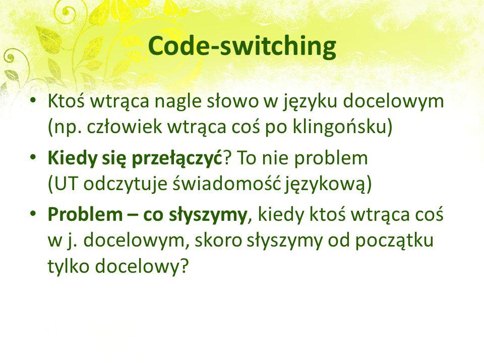 Code-switching Ktoś wtrąca nagle słowo w języku docelowym (np. człowiek wtrąca coś po klingońsku) Kiedy się przełączyć? To nie problem (UT odczytuje ś