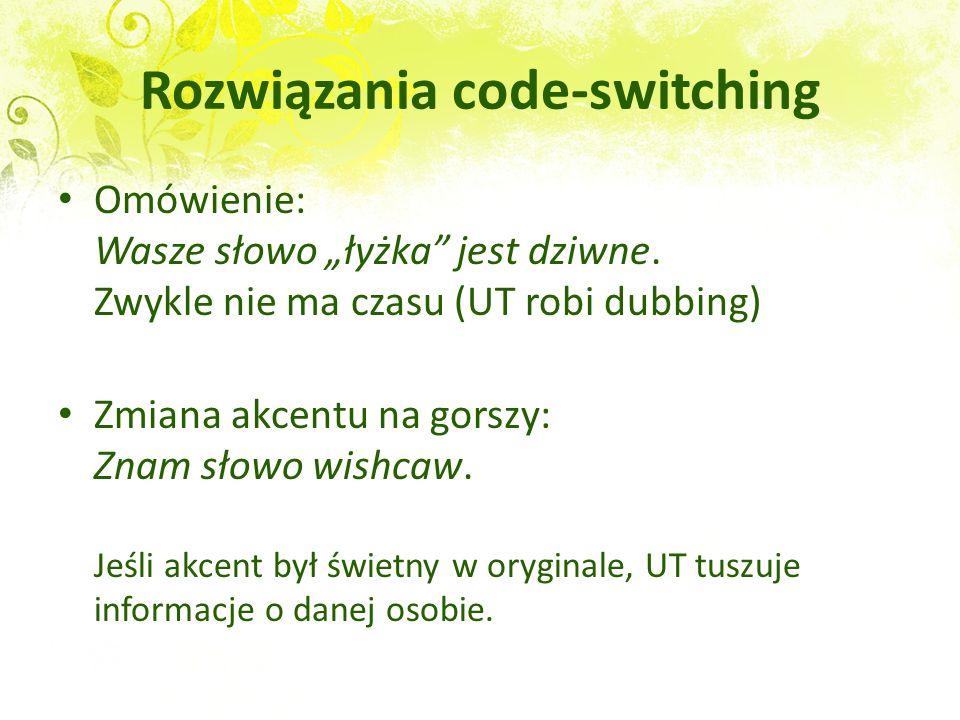 Rozwiązania code-switching Omówienie: Wasze słowo łyżka jest dziwne. Zwykle nie ma czasu (UT robi dubbing) Zmiana akcentu na gorszy: Znam słowo wishca