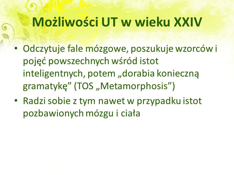 Możliwości UT w wieku XXIV Odczytuje fale mózgowe, poszukuje wzorców i pojęć powszechnych wśród istot inteligentnych, potem dorabia konieczną gramatyk