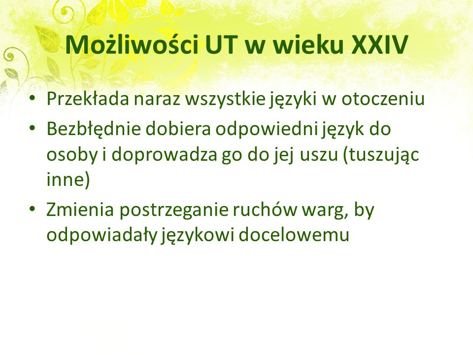 Możliwości UT w wieku XXIV Tłumaczy w czasie rzeczywistym, bez zauważalnego opóźnienia Zawsze dobiera wypowiedź angielską, która trwa dokładnie tyle, ile wypowiedź w języku źródłowym (brak omówień) Dopasowuje barwę głosu do oczekiwań rozmówcy (TNG Metamorphosis)