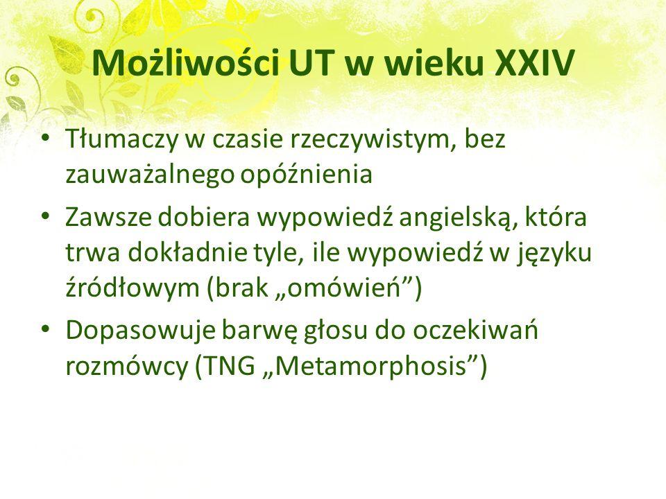 Możliwości UT w wieku XXIV Bez kontaktu z nieznanym językiem natychmiast przewiduje jego całość: fonetykę i fonologię kategorie gramatyczne morfologię składnię słownictwo i idiomatykę styl, socjolekt