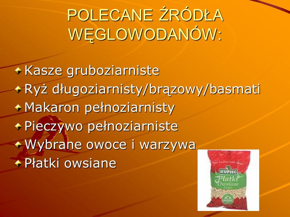 POLECANE ŹRÓDŁA WĘGLOWODANÓW: Kasze gruboziarniste Ryż długoziarnisty/brązowy/basmati Makaron pełnoziarnisty Pieczywo pełnoziarniste Wybrane owoce i w