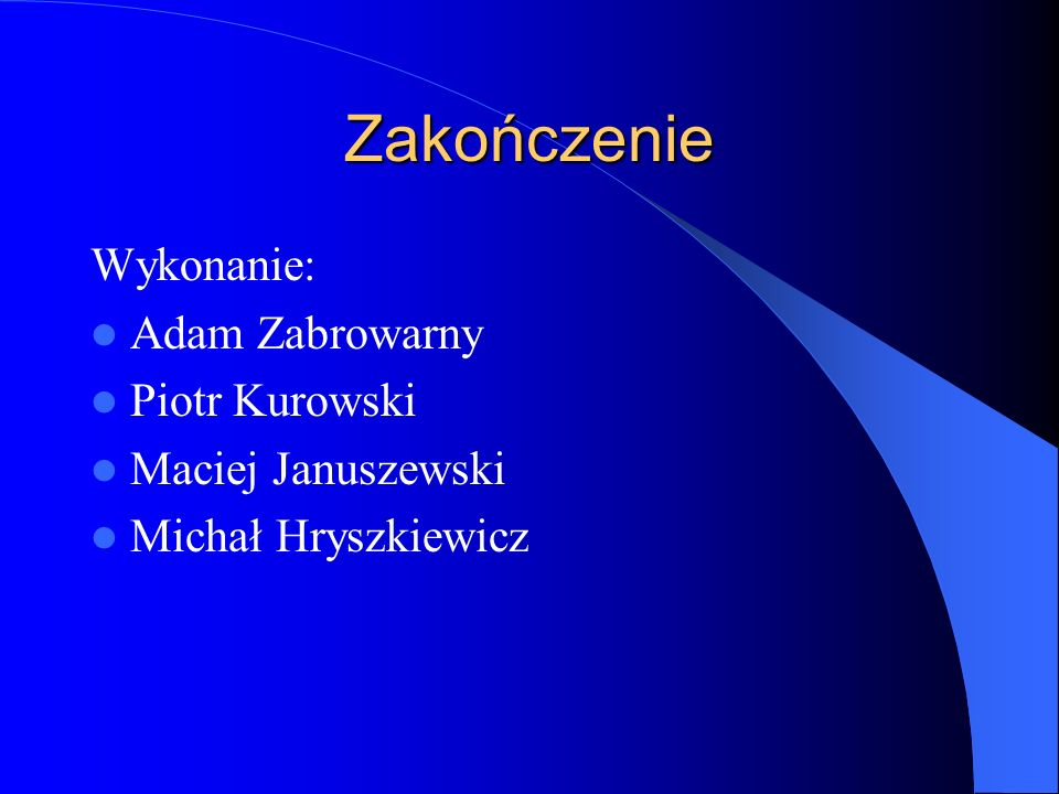 Zakończenie Wykonanie: Adam Zabrowarny Piotr Kurowski Maciej Januszewski Michał Hryszkiewicz