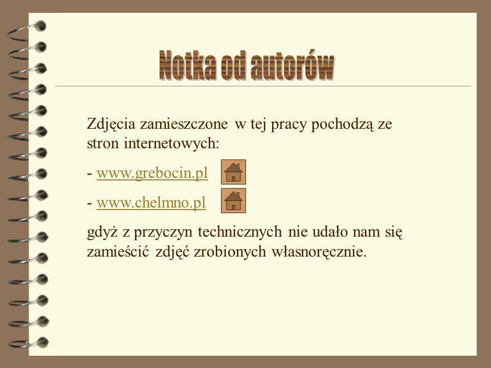Zdjęcia zamieszczone w tej pracy pochodzą ze stron internetowych: - www.grebocin.plwww.grebocin.pl - www.chelmno.plwww.chelmno.pl gdyż z przyczyn tech
