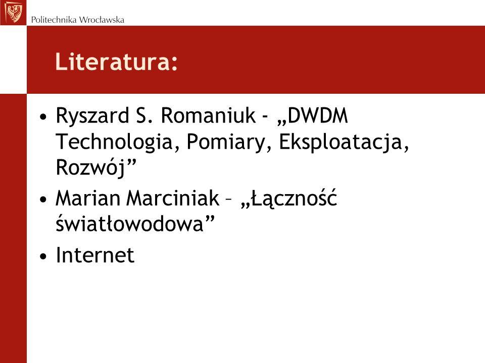 Literatura: Ryszard S. Romaniuk - DWDM Technologia, Pomiary, Eksploatacja, Rozwój Marian Marciniak – Łączność światłowodowa Internet