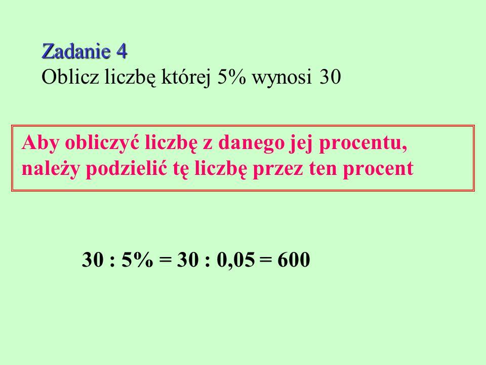 Zadanie 4 Zadanie 4 Oblicz liczbę której 5% wynosi 30 Aby obliczyć liczbę z danego jej procentu, należy podzielić tę liczbę przez ten procent 30 : 5% = 30 : 0,05 = 600