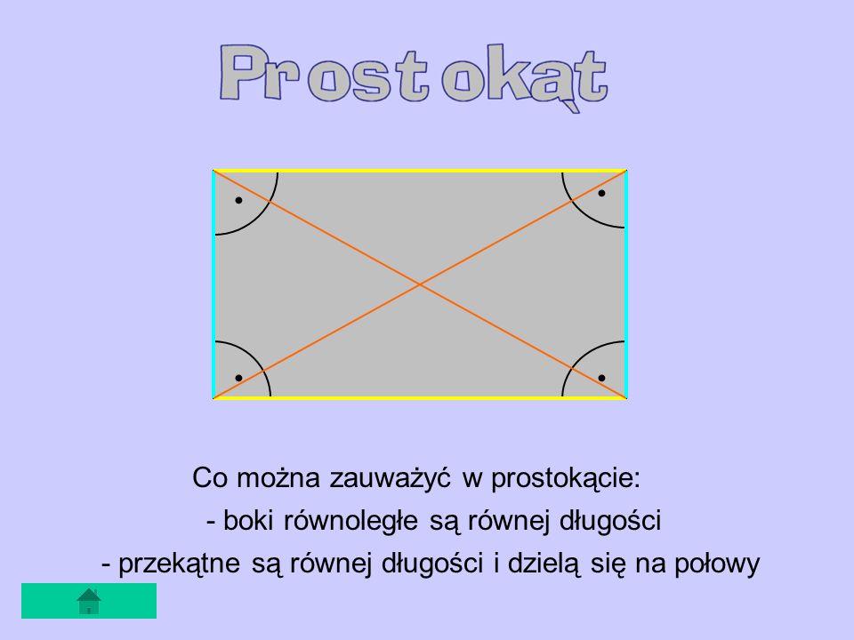 Co można zauważyć w prostokącie: - boki równoległe są równej długości - przekątne są równej długości i dzielą się na połowy