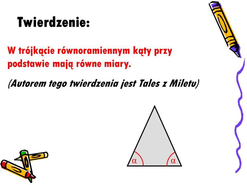 W trójkącie równoramiennym kąty przy podstawie mają równe miary. (Autorem tego twierdzenia jest Tales z Miletu) Twierdzenie: αα