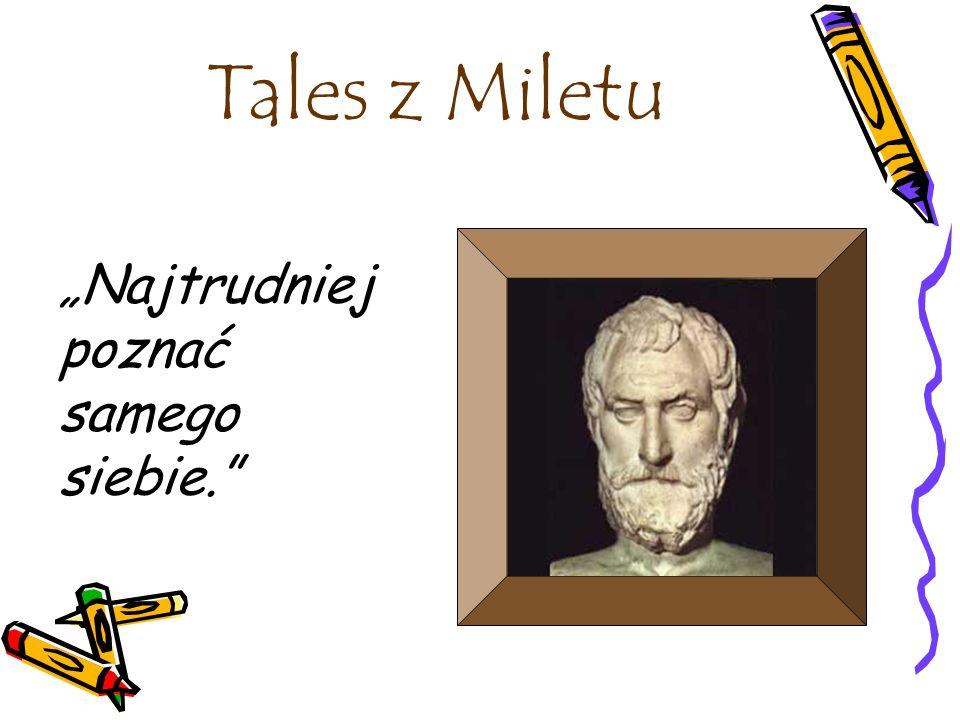 Tales z Miletu Najtrudniej poznać samego siebie.