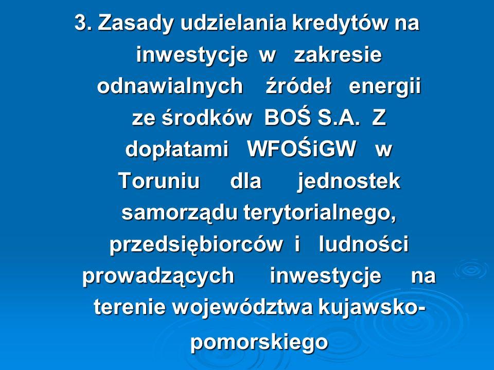 3. Zasady udzielania kredytów na inwestycje w zakresie inwestycje w zakresie odnawialnych źródeł energii odnawialnych źródeł energii ze środków BOŚ S.