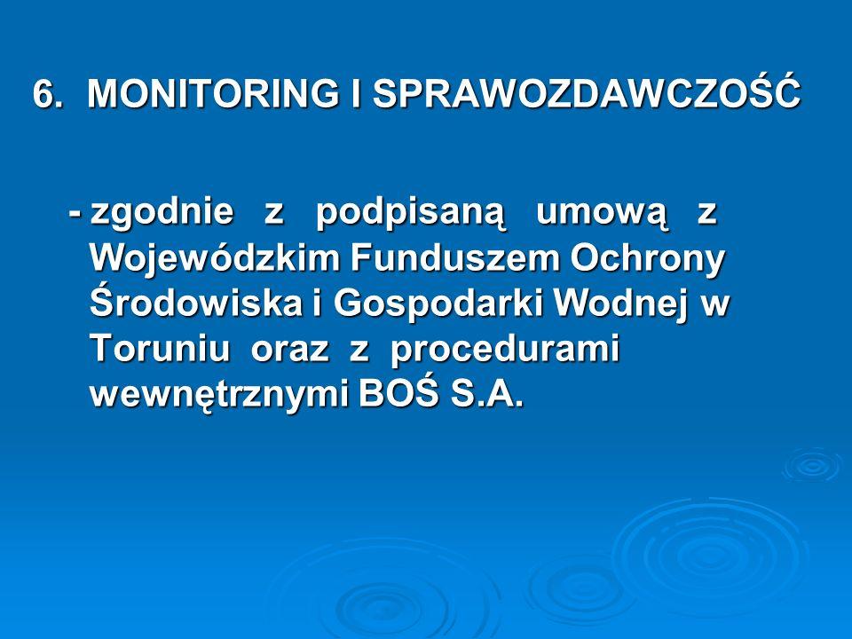 6. MONITORING I SPRAWOZDAWCZOŚĆ - zgodnie z podpisaną umową z Wojewódzkim Funduszem Ochrony Środowiska i Gospodarki Wodnej w Toruniu oraz z proceduram