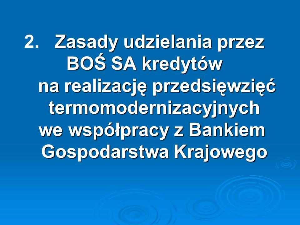 Zasady udzielania przez BOŚ SA kredytów na realizację przedsięwzięć termomodernizacyjnych we współpracy z Bankiem Gospodarstwa Krajowego 2. Zasady udz