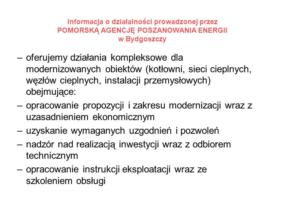 Informacja o działalności prowadzonej przez POMORSKĄ AGENCJĘ POSZANOWANIA ENERGII w Bydgoszczy –oferujemy działania kompleksowe dla modernizowanych obiektów (kotłowni, sieci cieplnych, węzłów cieplnych, instalacji przemysłowych) obejmujące: –opracowanie propozycji i zakresu modernizacji wraz z uzasadnieniem ekonomicznym –uzyskanie wymaganych uzgodnień i pozwoleń –nadzór nad realizacją inwestycji wraz z odbiorem technicznym –opracowanie instrukcji eksploatacji wraz ze szkoleniem obsługi