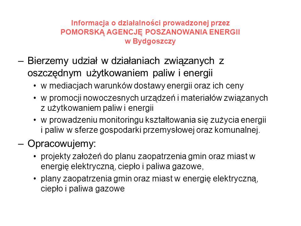Informacja o działalności prowadzonej przez POMORSKĄ AGENCJĘ POSZANOWANIA ENERGII w Bydgoszczy –Bierzemy udział w działaniach związanych z oszczędnym użytkowaniem paliw i energii w mediacjach warunków dostawy energii oraz ich ceny w promocji nowoczesnych urządzeń i materiałów związanych z użytkowaniem paliw i energii w prowadzeniu monitoringu kształtowania się zużycia energii i paliw w sferze gospodarki przemysłowej oraz komunalnej.