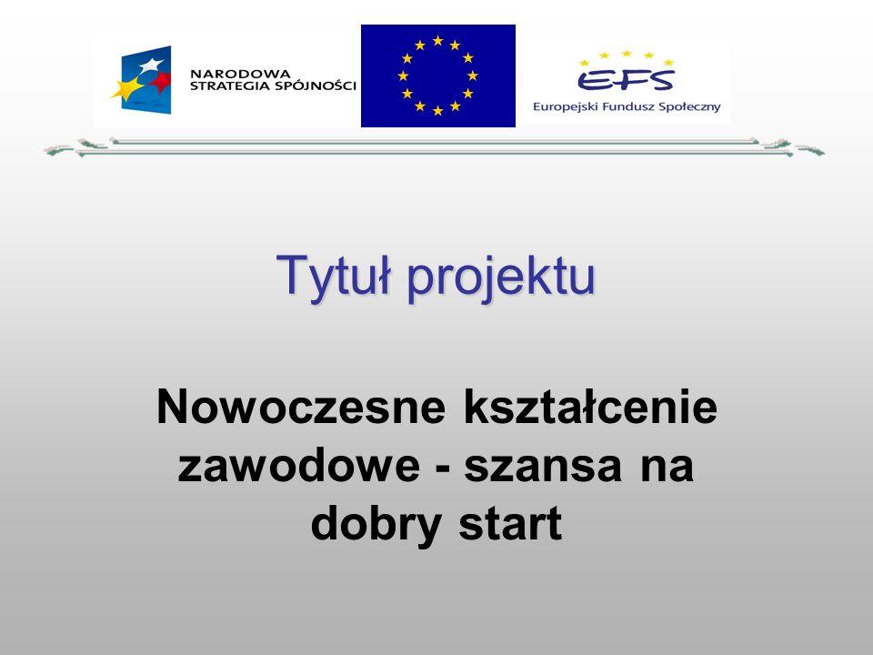Tytuł projektu Nowoczesne kształcenie zawodowe - szansa na dobry start
