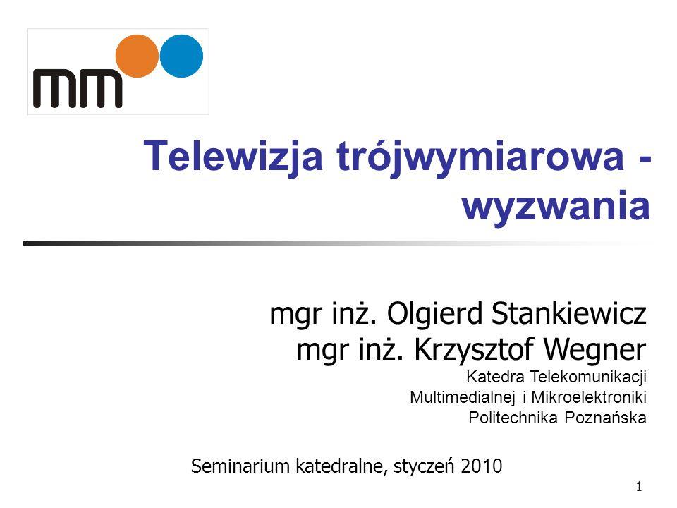1 Telewizja trójwymiarowa - wyzwania mgr inż. Olgierd Stankiewicz mgr inż. Krzysztof Wegner Katedra Telekomunikacji Multimedialnej i Mikroelektroniki