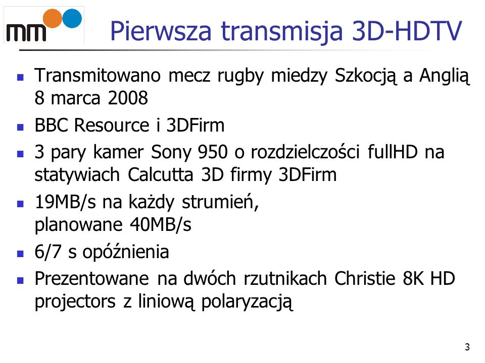Pierwsza transmisja 3D-HDTV Transmitowano mecz rugby miedzy Szkocją a Anglią 8 marca 2008 BBC Resource i 3DFirm 3 pary kamer Sony 950 o rozdzielczości fullHD na statywiach Calcutta 3D firmy 3DFirm 19MB/s na każdy strumień, planowane 40MB/s 6/7 s opóźnienia Prezentowane na dwóch rzutnikach Christie 8K HD projectors z liniową polaryzacją 3