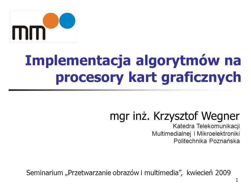 1 Implementacja algorytmów na procesory kart graficznych mgr inż. Krzysztof Wegner Katedra Telekomunikacji Multimedialnej i Mikroelektroniki Politechn