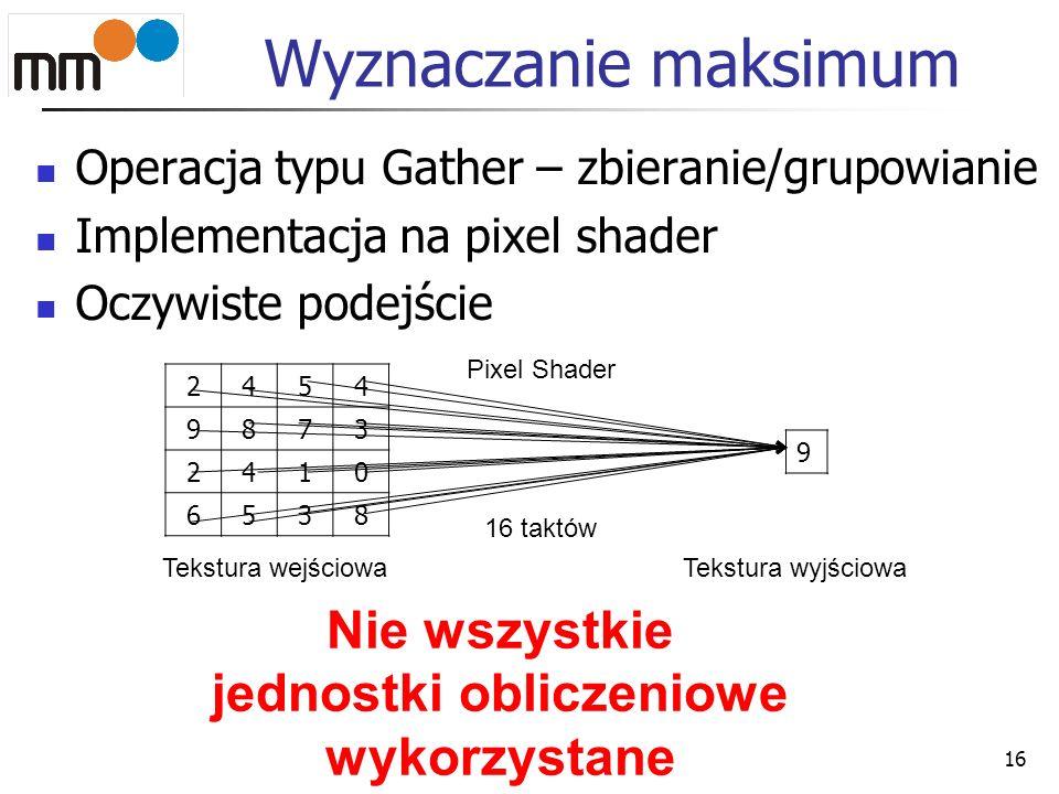 Wyznaczanie maksimum Operacja typu Gather – zbieranie/grupowianie Implementacja na pixel shader Oczywiste podejście 16 2454 9873 2410 6538 Tekstura we