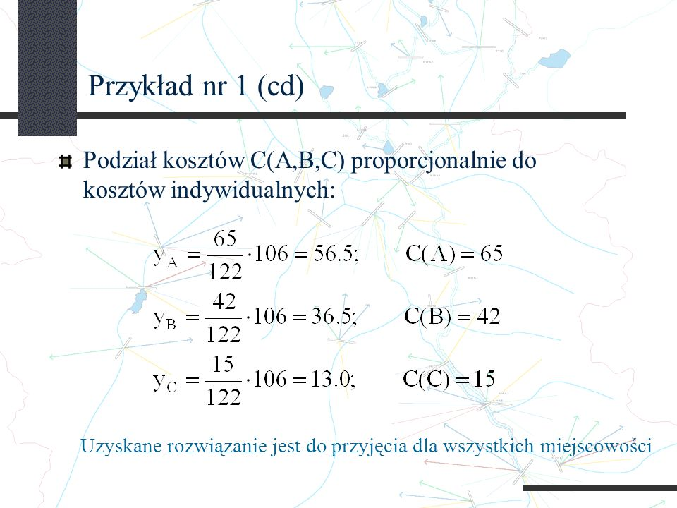 Przykład nr 1 (cd) Podział kosztów C(A,B,C) proporcjonalnie do kosztów indywidualnych: Uzyskane rozwiązanie jest do przyjęcia dla wszystkich miejscowości