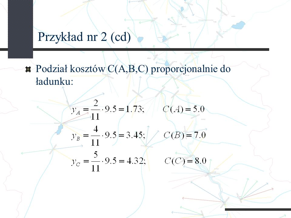 Przykład nr 2 (cd) Podział kosztów C(A,B,C) proporcjonalnie do ładunku: