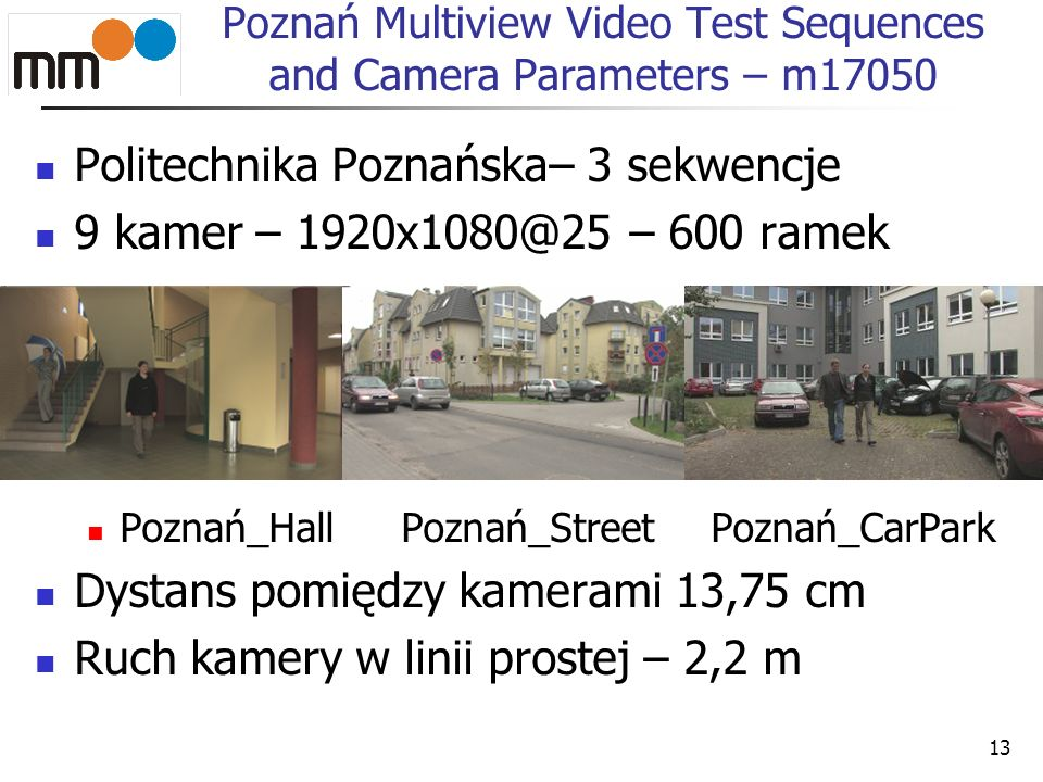 Poznań Multiview Video Test Sequences and Camera Parameters – m17050 Politechnika Poznańska– 3 sekwencje 9 kamer – 1920x1080@25 – 600 ramek Poznań_Hal