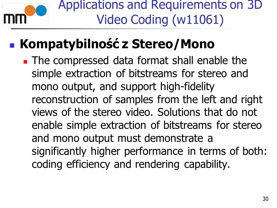 Applications and Requirements on 3D Video Coding (w11061) Kompatybilność z Stereo/Mono The compressed data format shall enable the simple extraction of bitstreams for stereo and mono output, and support high-fidelity reconstruction of samples from the left and right views of the stereo video.