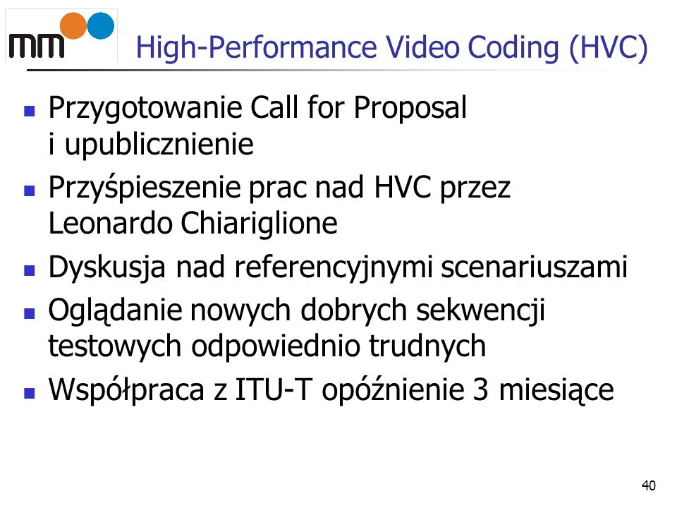 High-Performance Video Coding (HVC) Przygotowanie Call for Proposal i upublicznienie Przyśpieszenie prac nad HVC przez Leonardo Chiariglione Dyskusja