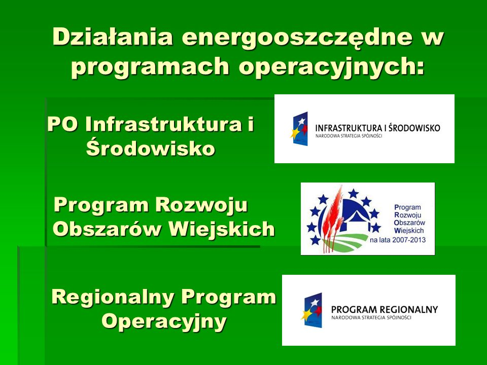 PO Infrastruktura i Środowisko Działania energooszczędne w programach operacyjnych: Program Rozwoju Obszarów Wiejskich Regionalny Program Operacyjny