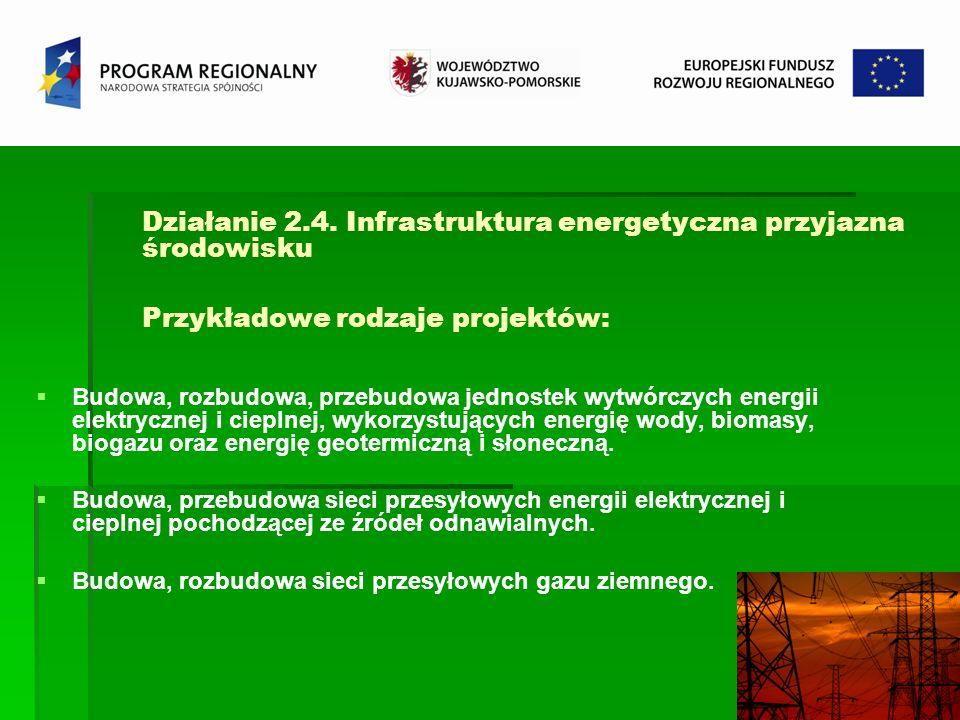 Działanie 2.4. Infrastruktura energetyczna przyjazna środowisku Przykładowe rodzaje projektów: Budowa, rozbudowa, przebudowa jednostek wytwórczych ene