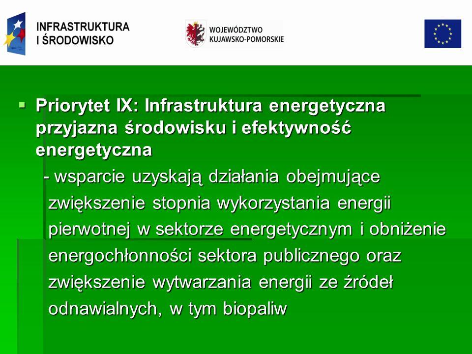 Priorytet IX: Infrastruktura energetyczna przyjazna środowisku i efektywność energetyczna Priorytet IX: Infrastruktura energetyczna przyjazna środowisku i efektywność energetyczna 9.1 Wysokosprawne wytwarzanie energii; wspierane będą: 9.1 Wysokosprawne wytwarzanie energii; wspierane będą: - inwestycje w zakresie przebudowy i budowy jednostek wytwarzania - inwestycje w zakresie przebudowy i budowy jednostek wytwarzania energii elektrycznej, a także ciepła w skojarzeniu spełniające wymogi energii elektrycznej, a także ciepła w skojarzeniu spełniające wymogi wysokosprawnej kogeneracji, wysokosprawnej kogeneracji, - projekty dotyczące skojarzonego wytwarzania energii ze źródeł nieodnawialnych - budowa przyłączy jednostek wytwarzania energii elektrycznej ze źródeł wysokosprawnej kogeneracji do najbliższej istniejącej sieci (jednak przyłącze musi stanowić integralną część projektu dotyczącego jednostki wytwarzania energii, niezbędną dla osiągnięcia celów tego projektu)