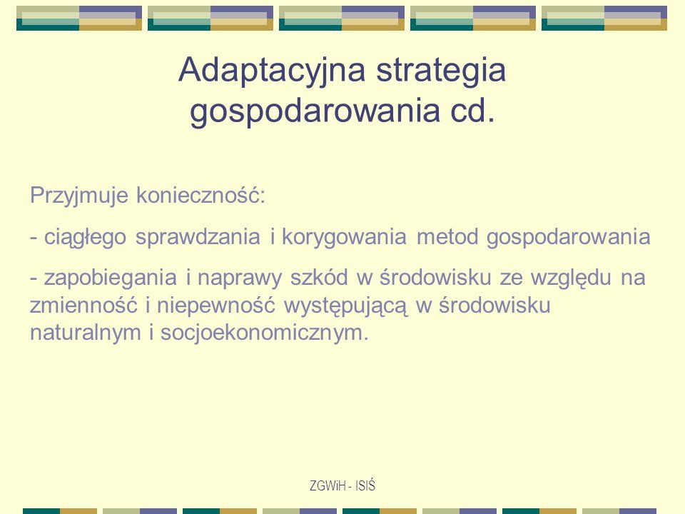 ZGWiH - ISIŚ Adaptacyjna strategia gospodarowania cd. Przyjmuje konieczność: - ciągłego sprawdzania i korygowania metod gospodarowania - zapobiegania