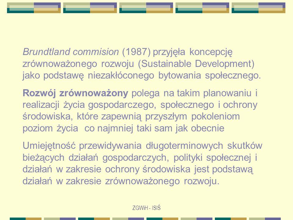 ZGWiH - ISIŚ Brundtland commision (1987) przyjęła koncepcję zrównoważonego rozwoju (Sustainable Development) jako podstawę niezakłóconego bytowania sp