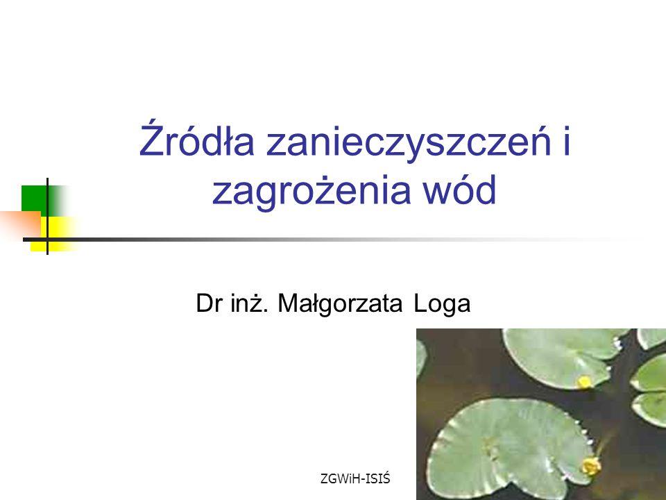 ZGWiH-ISIŚ Źródła zanieczyszczeń i zagrożenia wód Dr inż. Małgorzata Loga