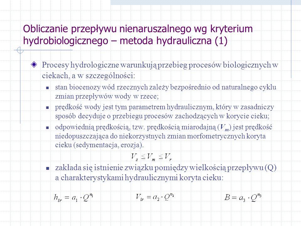 Obliczanie przepływu nienaruszalnego wg kryterium hydrobiologicznego – metoda hydrauliczna (1) Procesy hydrologiczne warunkują przebieg procesów biologicznych w ciekach, a w szczególności: stan biocenozy wód rzecznych zależy bezpośrednio od naturalnego cyklu zmian przepływów wody w rzece; prędkość wody jest tym parametrem hydraulicznym, który w zasadniczy sposób decyduje o przebiegu procesów zachodzących w korycie cieku; odpowiednią prędkością, tzw.