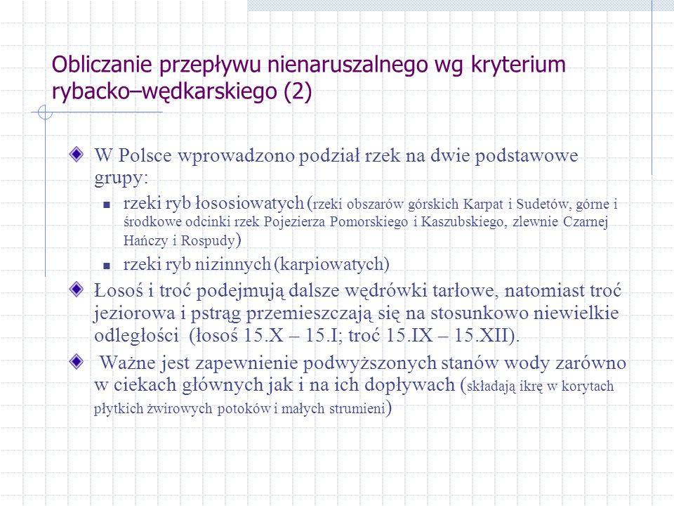 Obliczanie przepływu nienaruszalnego wg kryterium rybacko–wędkarskiego (2) W Polsce wprowadzono podział rzek na dwie podstawowe grupy: rzeki ryb łososiowatych ( rzeki obszarów górskich Karpat i Sudetów, górne i środkowe odcinki rzek Pojezierza Pomorskiego i Kaszubskiego, zlewnie Czarnej Hańczy i Rospudy ) rzeki ryb nizinnych (karpiowatych) Łosoś i troć podejmują dalsze wędrówki tarłowe, natomiast troć jeziorowa i pstrąg przemieszczają się na stosunkowo niewielkie odległości (łosoś 15.X – 15.I; troć 15.IX – 15.XII).