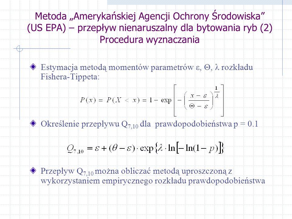 Metoda Amerykańskiej Agencji Ochrony Środowiska (US EPA) – przepływ nienaruszalny dla bytowania ryb (2) Procedura wyznaczania Estymacja metodą momentów parametrów ε, Θ, λ rozkładu Fishera-Tippeta: Określenie przepływu Q 7,10 dla prawdopodobieństwa p = 0.1 Przepływ Q 7,10 można obliczać metodą uproszczoną z wykorzystaniem empirycznego rozkładu prawdopodobieństwa
