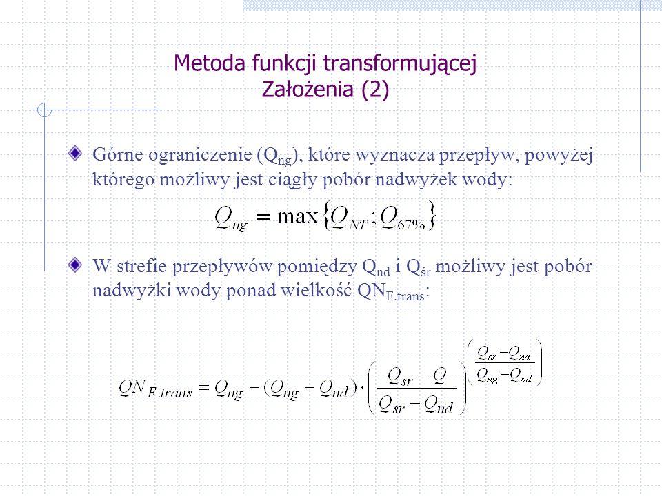 Metoda funkcji transformującej Założenia (2) Górne ograniczenie (Q ng ), które wyznacza przepływ, powyżej którego możliwy jest ciągły pobór nadwyżek wody: W strefie przepływów pomiędzy Q nd i Q śr możliwy jest pobór nadwyżki wody ponad wielkość QN F.trans :