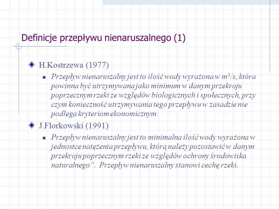 Definicje przepływu nienaruszalnego (1) H.Kostrzewa (1977) Przepływ nienaruszalny jest to ilość wody wyrażona w m 3 /s, która powinna być utrzymywana jako minimum w danym przekroju poprzecznym rzeki ze względów biologicznych i społecznych, przy czym konieczność utrzymywania tego przepływu w zasadzie nie podlega kryteriom ekonomicznym.