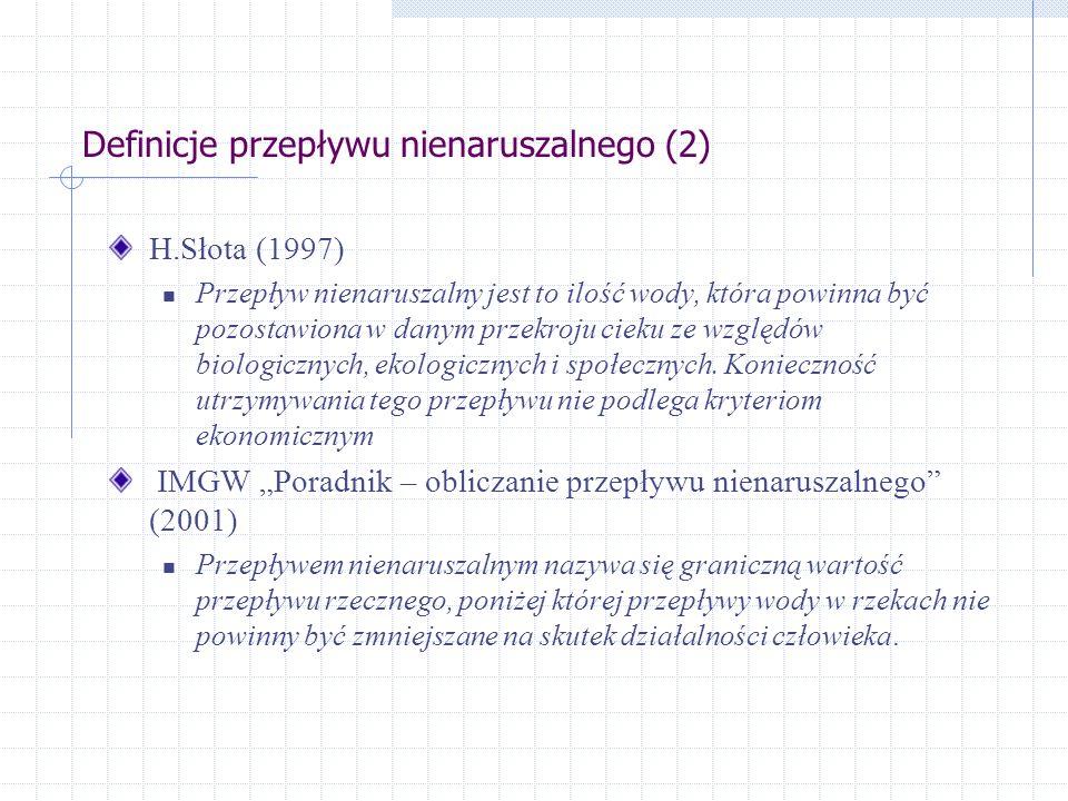 Definicje przepływu nienaruszalnego (2) H.Słota (1997) Przepływ nienaruszalny jest to ilość wody, która powinna być pozostawiona w danym przekroju cieku ze względów biologicznych, ekologicznych i społecznych.