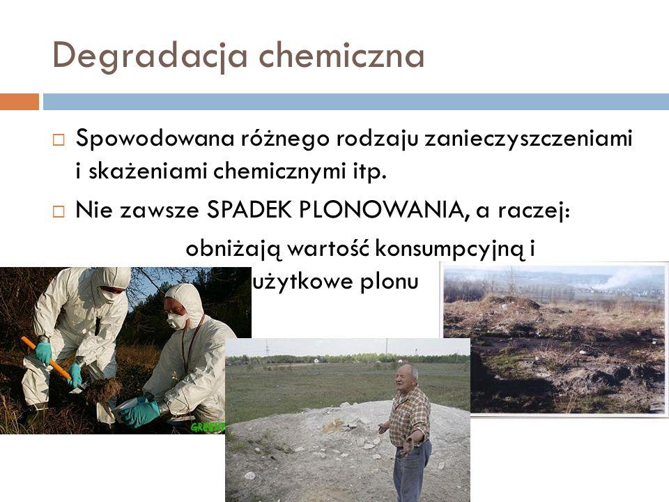 Degradacja chemiczna Spowodowana różnego rodzaju zanieczyszczeniami i skażeniami chemicznymi itp. Nie zawsze SPADEK PLONOWANIA, a raczej: obniżają war