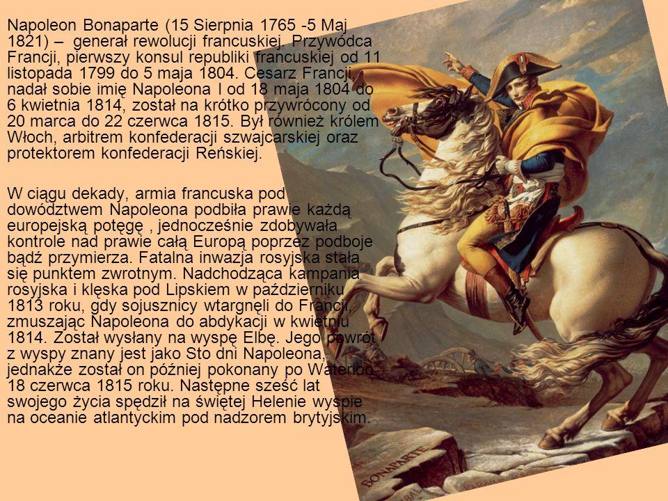 Napoleon Bonaparte (15 Sierpnia 1765 -5 Maj 1821) – generał rewolucji francuskiej. Przywódca Francji, pierwszy konsul republiki francuskiej od 11 list
