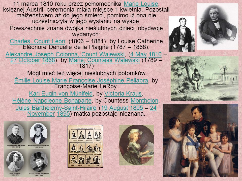 11 marca 1810 roku przez pełnomocnika Marie Louise, księżnej Austrii, ceremonia miała miejsce 1 kwietnia. Pozostali małżeństwem aż do jego śmierci, po